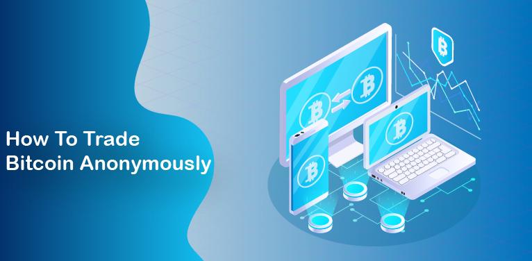 How To Trade Bitcoin Anonymously: 5 easy ways